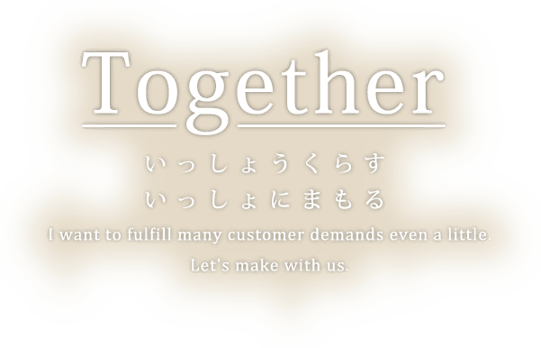 いっしょうくらすいっしょにまもる。I want to fulfill many customer demands even a little. Let's make with us.